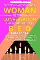 Secrets of Approaching a Woman, Keeping a Conversation, and Satisfying Her in Bed: How to Approach a Girl, Never Lack What to Talk, and Please Her to