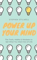 Power Up Your Mind: The Tools, Habits & Mindsets to Get What You Want Out of Life