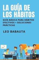 La gu�a de los h�bitos: Gu�a b�sica para h�bitos efectivos + soluciones pr�cticas