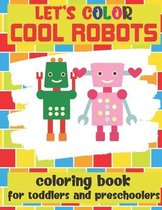 Let's Color Cool Robots - Coloring Book For Toddlers and Preschoolers