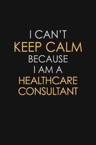 I Can't Keep Calm Because I Am A Healthcare Consultant