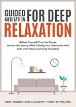 Guided Meditation for Deep Relaxation: Relieve Yourself From the Stress, Anxiety and Worry While Calming Your Overactive Mind With Inner Peace and Deep Relaxation