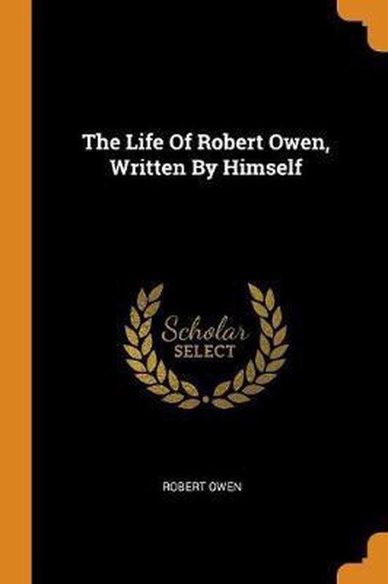 The Life of Robert Owen, Written by Himself