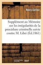 Supplement au Memoire sur les irregularites de la procedure criminelle suivie contre M. Libri