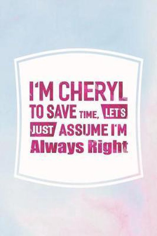 I'm Cheryl to Save Time, Let's Just Assume I'm Always Right