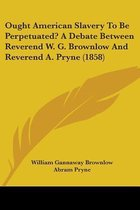 Ought American Slavery To Be Perpetuated? A Debate Between Reverend W. G. Brownlow And Reverend A. Pryne (1858)