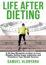 Life After Dieting: A 90-Day Blueprint On How To Lose Weight, Defeat Sugar Addictions and Transform Your Health Forever.