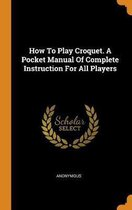 How to Play Croquet. a Pocket Manual of Complete Instruction for All Players