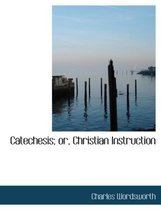 Catechesis; Or, Christian Instruction