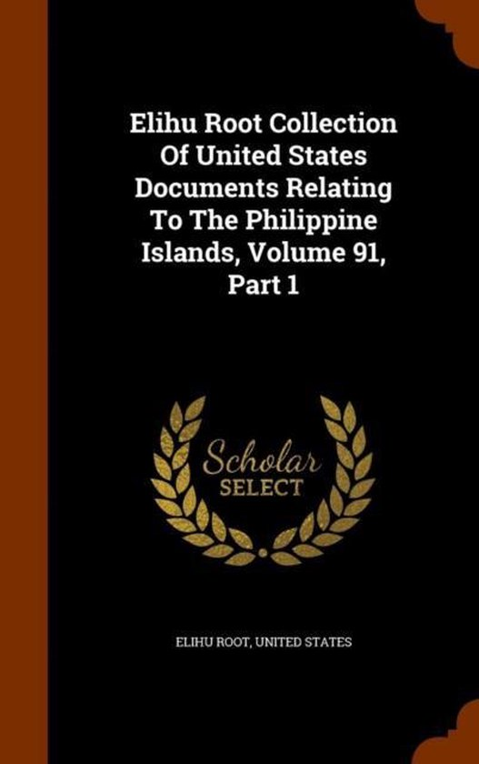 Elihu Root Collection of United States Documents Relating to the Philippine Islands, Volume 91, Part 1