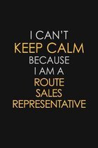 I Can't Keep Calm Because I Am A Route Sales Representative