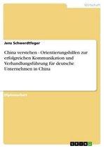 China verstehen - Orientierungshilfen zur erfolgreichen Kommunikation und Verhandlungsführung für deutsche Unternehmen in China