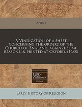 A Vindication of a Sheet Concerning the Orders of the Church of England, Against Some Reasons, & Printed at Oxford. (1688)