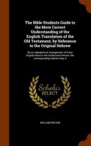 The Bible Students Guide to the More Correct Understanding of the English Translation of the Old Testament, by Reference to the Original Hebrew