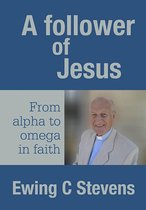A Follower of Jesus: From alpha to omega in faith