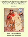 The History of the Reformation of Religion in Scotland with which are Included Knox's Confession and the Book of Discipline