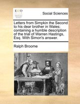 Letters from Simpkin the Second to his dear brother in Wales; containing a humble description of the trial of Warren Hastings, Esq. With Simon's answer.