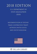 Implementation of Defense Trade Cooperation Treaty Between United States and United Kingdom (U.S. Department of State Regulation) (Dos) (2018 Edition)