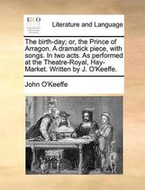 The Birth-Day; Or, the Prince of Arragon. a Dramatick Piece, with Songs. in Two Acts. as Performed at the Theatre-Royal, Hay-Market. Written by J. O'Keeffe.