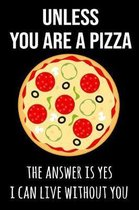 Unless You Are a Pizza the Answer Is Yes I Can Live Without You