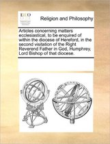 Articles Concerning Matters Ecclesiastical, to Be Enquired of Within the Diocese of Hereford, in the Second Visitation of the Right Reverend Father in God, Humphrey, Lord Bishop of That Diocese.