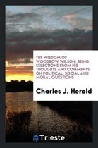 The Wisdom of Woodrow Wilson; Being Selections from His Thoughts and Comments on Political, Social and Moral Questions