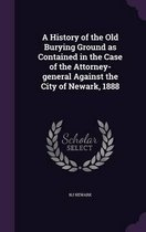 A History of the Old Burying Ground as Contained in the Case of the Attorney-General Against the City of Newark, 1888