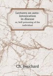 Lectures on Auto-Intoxication in Disease Or, Self-Poisoning of the Individual