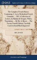 The Complete French Master. Containing, I. a New Methodical French Grammar. ... XII. a Collection of Letters, by Madam de S�vign�, with a Translation. ... by Mr. A. Boyer, ... the Twenty Fourth Edition, Carefully Corrected and Much Improved