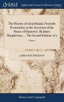 The History of Great Britain, from the Restoration, to the Accession of the House of Hannover. by James Macpherson, ... the Second Edition. of 2; Volume 1