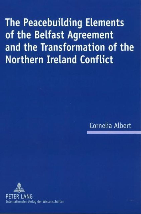 The Peacebuilding Elements of the Belfast Agreement and the Transformation of the Northern Ireland Conflict