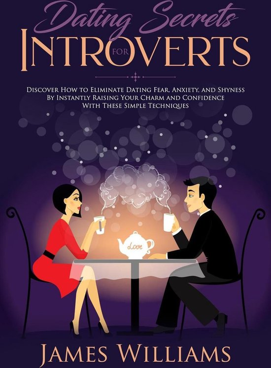 Dating: Secrets for Introverts - How to Eliminate Dating Fear, Anxiety and Shyness by Instantly Raising Your Charm and Confidence with These Simple Techniques