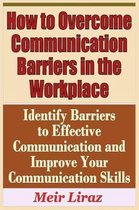 How to Overcome Communication Barriers in the Workplace - Identify Barriers to Effective Communication and Improve Your Communication