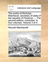 The Works of Nicholas Machiavel, Secretary of State of the Republic of Florence. ... the Second Edition, Corrected. in Four Volumes. Volume 3 of 4