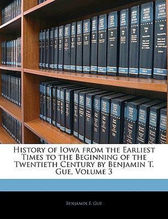 History of Iowa from the Earliest Times to the Beginning of the Twentieth Century by Benjamin T. Gue, Volume 3