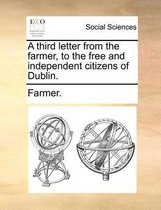 A Third Letter from the Farmer, to the Free and Independent Citizens of Dublin.