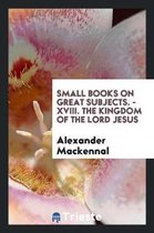 Small Books on Great Subjects. - XVIII. the Kingdom of the Lord Jesus