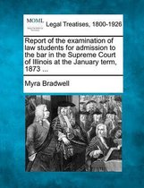 Report of the Examination of Law Students for Admission to the Bar in the Supreme Court of Illinois at the January Term, 1873 ...