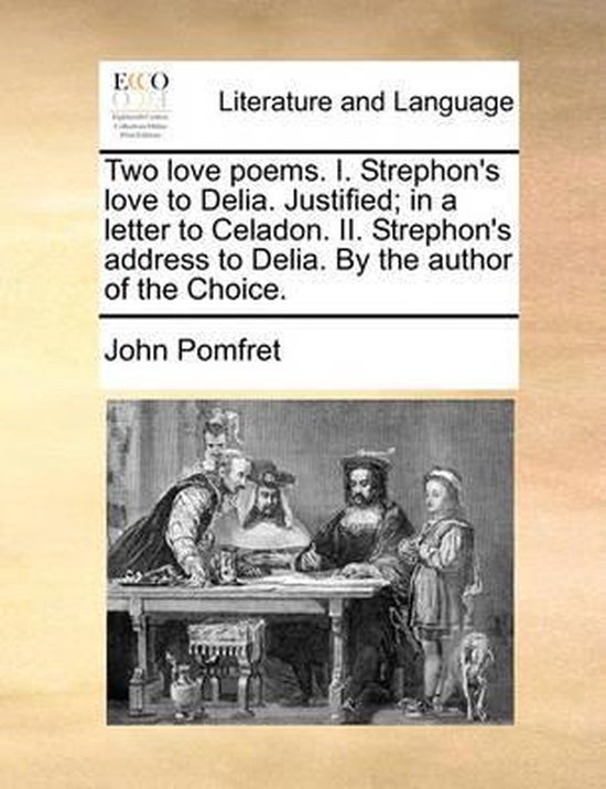 Two Love Poems. I. Strephon's Love to Delia. Justified; In a Letter to Celadon. II. Strephon's Address to Delia. by the Author of the Choice.
