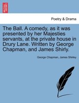 The Ball. a Comedy, as It Was Presented by Her Majesties Servants, at the Private House in Drury Lane. Written by George Chapman, and James Shirly.