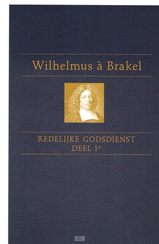 De redelijke godsdienst Deel 1 - Wilhelmus a Brakel  