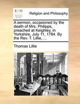 A Sermon, Occasioned by the Death of Mrs. Philipps, Preached at Keighley, in Yorkshire, July 11, 1784. by the Rev. T. Lillie, ...