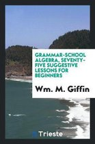 Grammar-School Algebra, Seventy-Five Suggestive Lessons for Beginners
