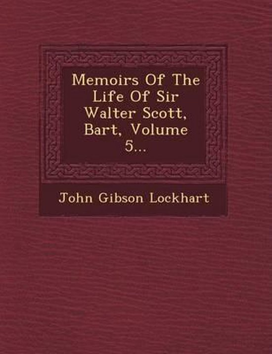 Memoirs of the Life of Sir Walter Scott, Bart, Volume 5...