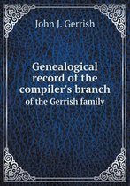 Genealogical Record of the Compiler's Branch of the Gerrish Family