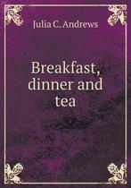 Breakfast, Dinner and Tea