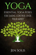 Yoga: Essential Yoga Poses for Taking Control Over Your Mind