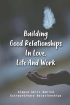 Building Good Relationships In Love, Life And Work: Simple Skill Behind Extraordinary Relationships