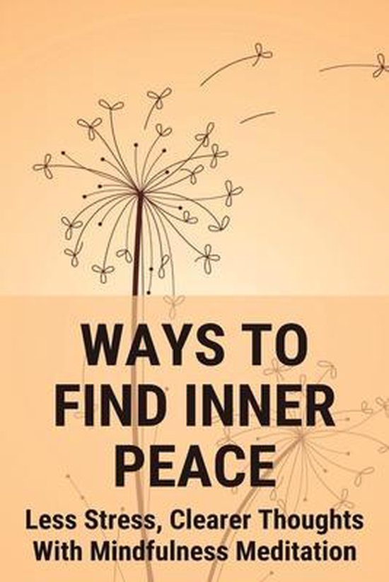 Ways To Find Inner Peace: Less Stress, Clearer Thoughts With Mindfulness Meditation