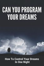 Can You Program Your Dreams: How To Control Your Dreams In One Night: Programming Your Dreams